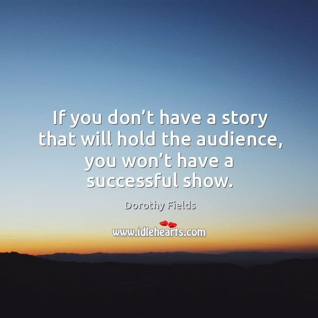 If you don't have a story that will hold the audience, you won't have a successful show. Dorothy Fields Picture Quote