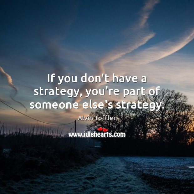 If you don't have a strategy, you're part of someone else's strategy. Image