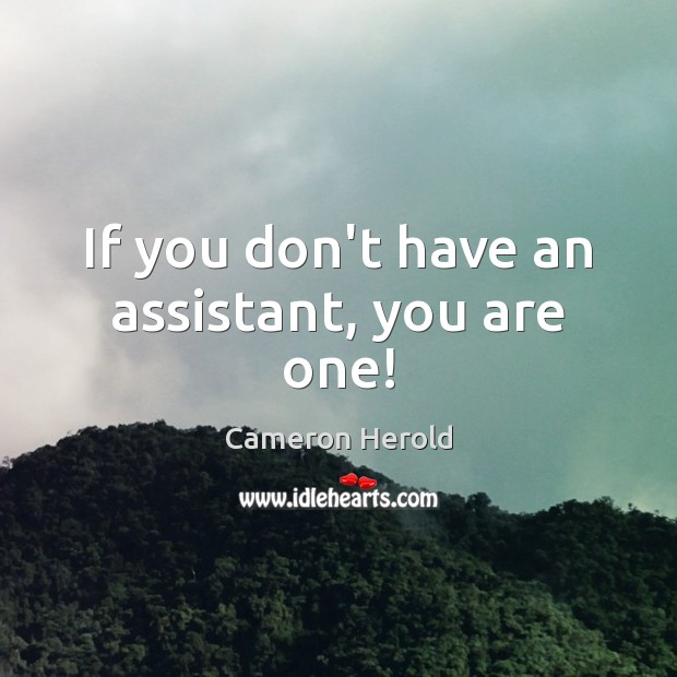 Image, If you don't have an assistant, you are one!