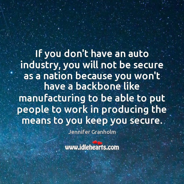 If you don't have an auto industry, you will not be secure Jennifer Granholm Picture Quote
