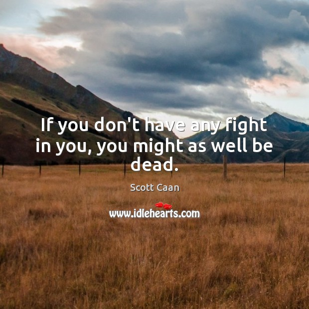 If you don't have any fight in you, you might as well be dead. Scott Caan Picture Quote