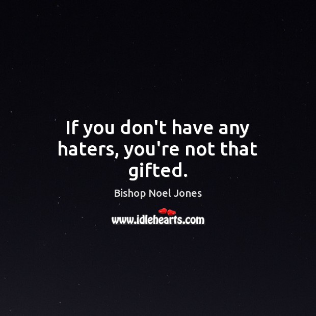 If you don't have any haters, you're not that gifted. Image