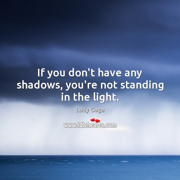 If you don't have any shadows, you're not standing in the light. Lady Gaga Picture Quote