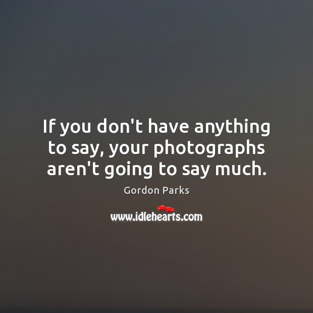 Gordon Parks Picture Quote image saying: If you don't have anything to say, your photographs aren't going to say much.