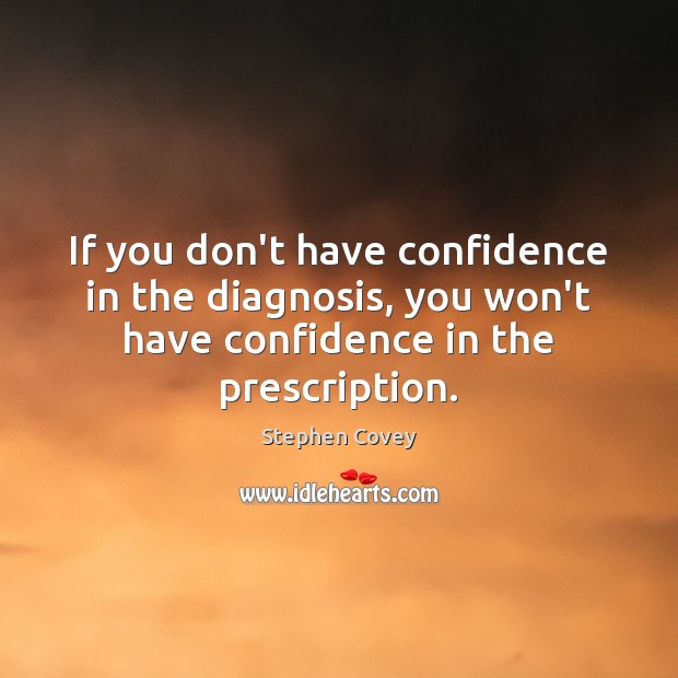 If you don't have confidence in the diagnosis, you won't have confidence Stephen Covey Picture Quote