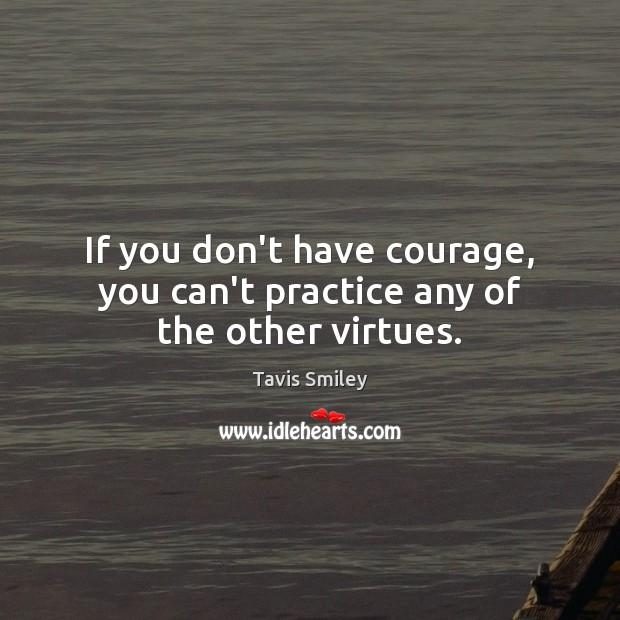 Image, If you don't have courage, you can't practice any of the other virtues.