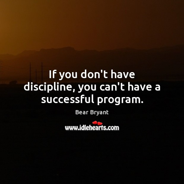 If you don't have discipline, you can't have a successful program. Bear Bryant Picture Quote