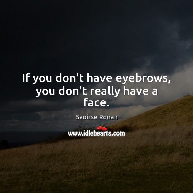 Image, If you don't have eyebrows, you don't really have a face.