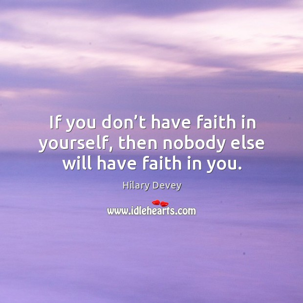 If you don't have faith in yourself, then nobody else will have faith in you. Image