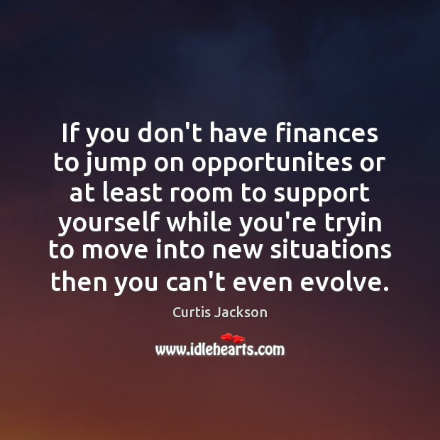 If you don't have finances to jump on opportunites or at least Curtis Jackson Picture Quote