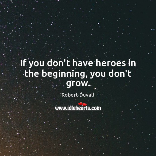 If you don't have heroes in the beginning, you don't grow. Robert Duvall Picture Quote