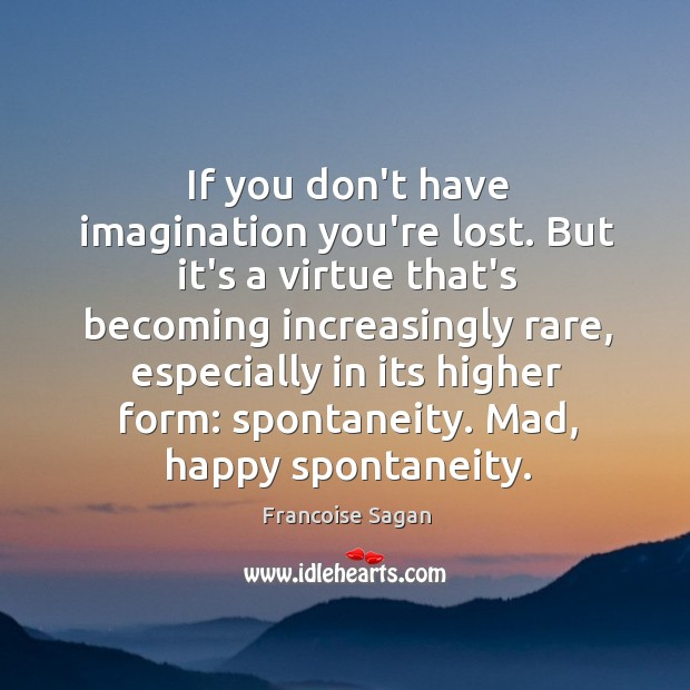 If you don't have imagination you're lost. But it's a virtue that's Francoise Sagan Picture Quote