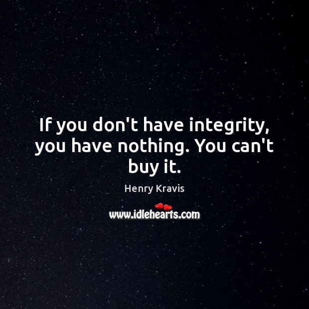 If you don't have integrity, you have nothing. You can't buy it. Image