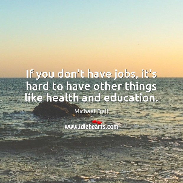If you don't have jobs, it's hard to have other things like health and education. Michael Dell Picture Quote