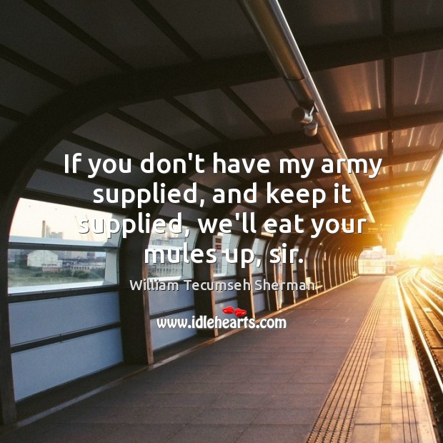 If you don't have my army supplied, and keep it supplied, we'll eat your mules up, sir. Image