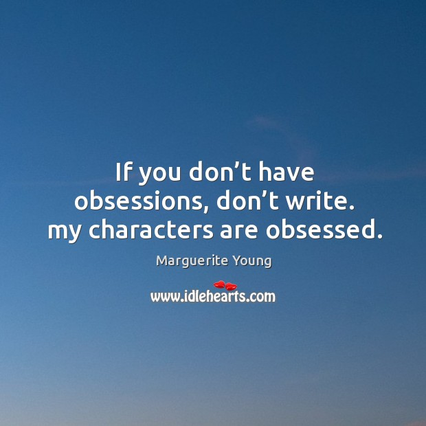 If you don't have obsessions, don't write. My characters are obsessed. Image