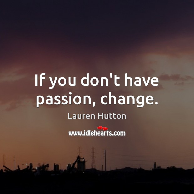 If you don't have passion, change. Lauren Hutton Picture Quote