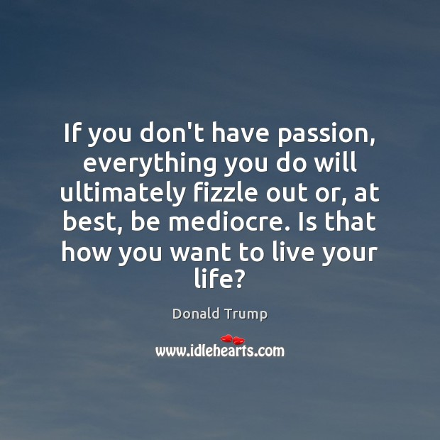 If you don't have passion, everything you do will ultimately fizzle out Image