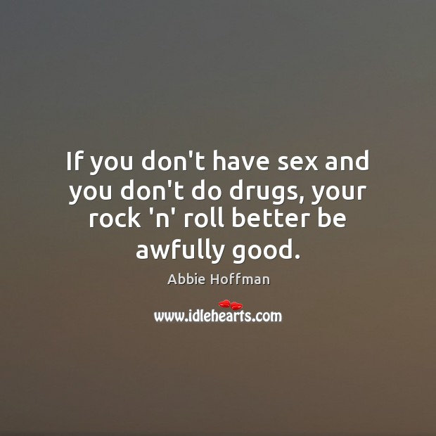 Image, If you don't have sex and you don't do drugs, your rock 'n' roll better be awfully good.