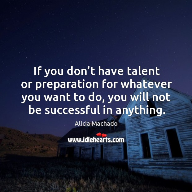 Image, If you don't have talent or preparation for whatever you want to do, you will not be successful in anything.