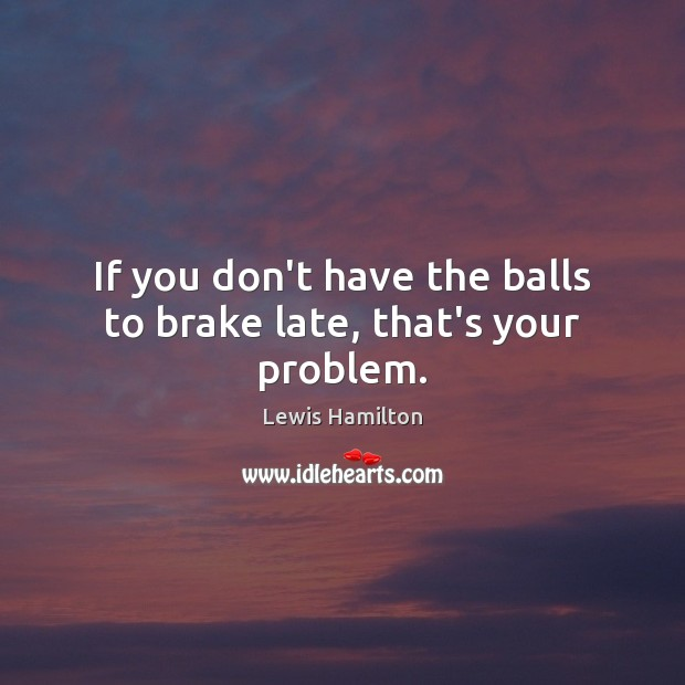 If you don't have the balls to brake late, that's your problem. Lewis Hamilton Picture Quote
