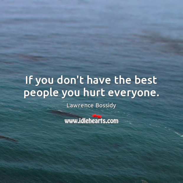If you don't have the best people you hurt everyone. Image