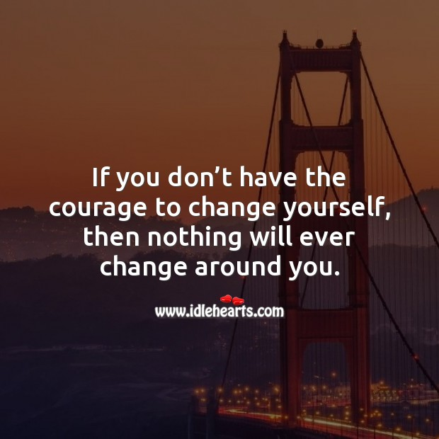 If you don't have the courage to change yourself, then nothing will ever change. Change Quotes Image