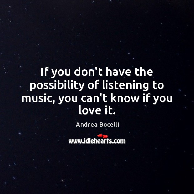 If you don't have the possibility of listening to music, you can't know if you love it. Andrea Bocelli Picture Quote