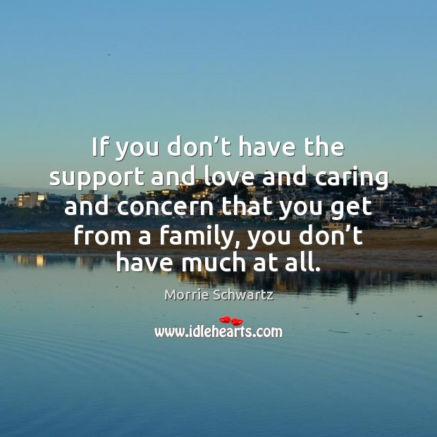 If you don't have the support and love and caring and Morrie Schwartz Picture Quote