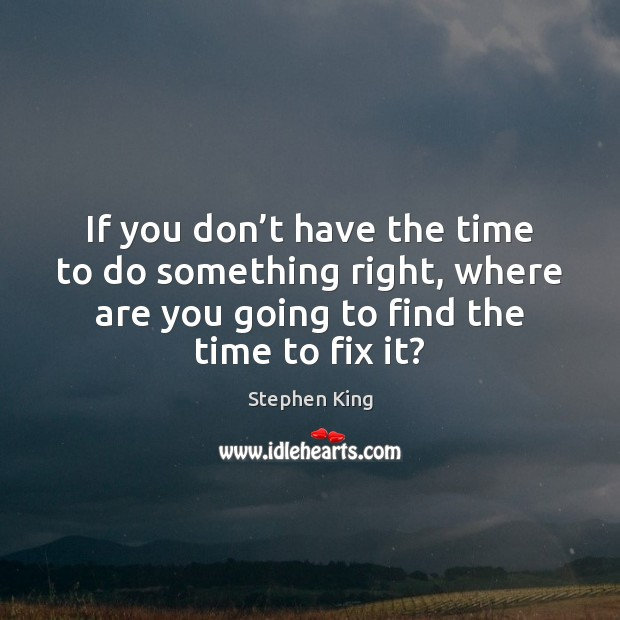 If you don't have the time to do something right, where Image
