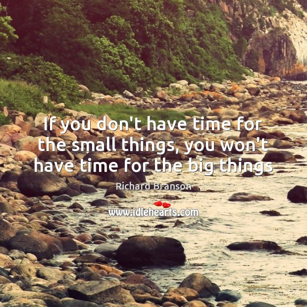 If you don't have time for the small things, you won't have time for the big things Richard Branson Picture Quote