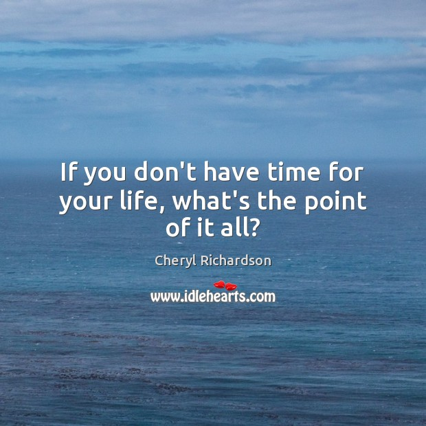 If you don't have time for your life, what's the point of it all? Cheryl Richardson Picture Quote