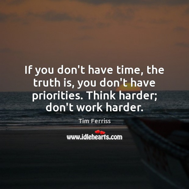 If you don't have time, the truth is, you don't have priorities. Tim Ferriss Picture Quote
