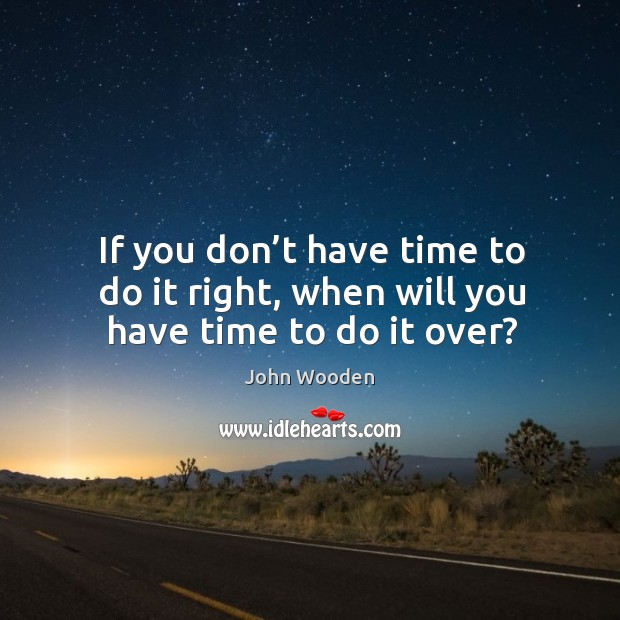 If you don't have time to do it right, when will you have time to do it over? Image