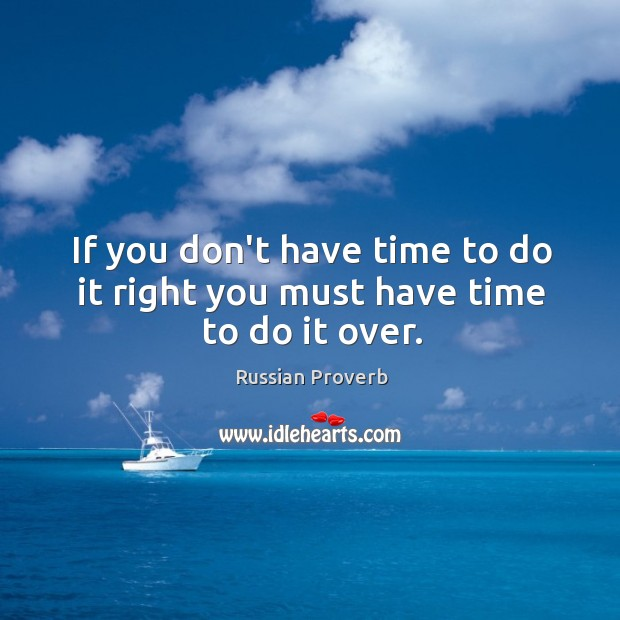 Image, If you don't have time to do it right you must have time to do it over.