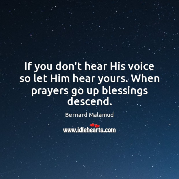 If you don't hear His voice so let Him hear yours. When prayers go up blessings descend. Image