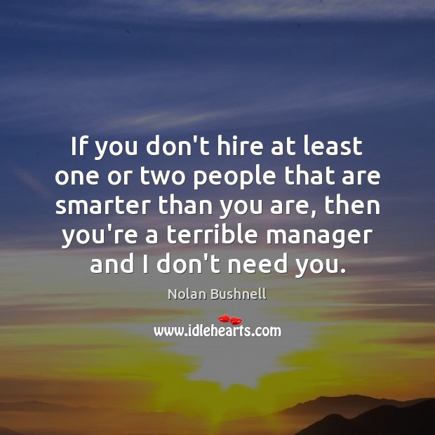 If you don't hire at least one or two people that are Nolan Bushnell Picture Quote