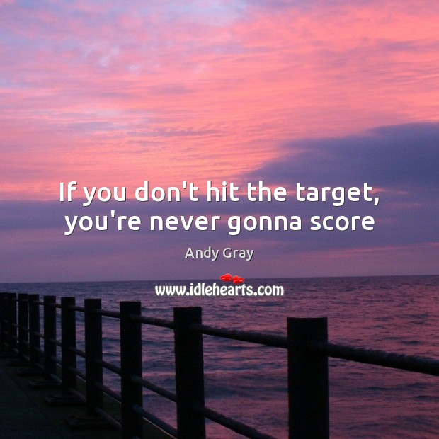 Image, If you don't hit the target, you're never gonna score
