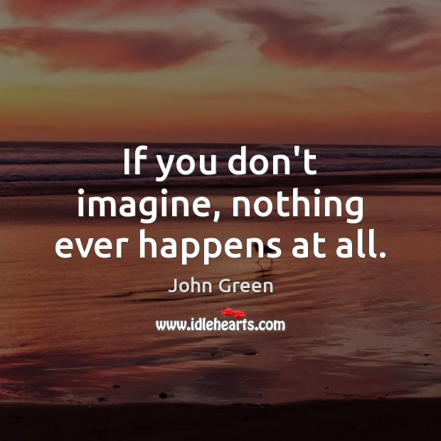 If you don't imagine, nothing ever happens at all. Image