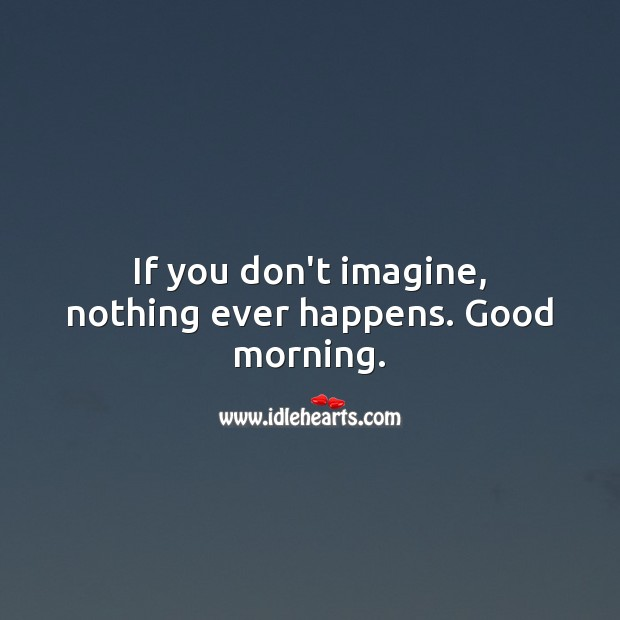 If you don't imagine, nothing ever happens. Good morning. Image
