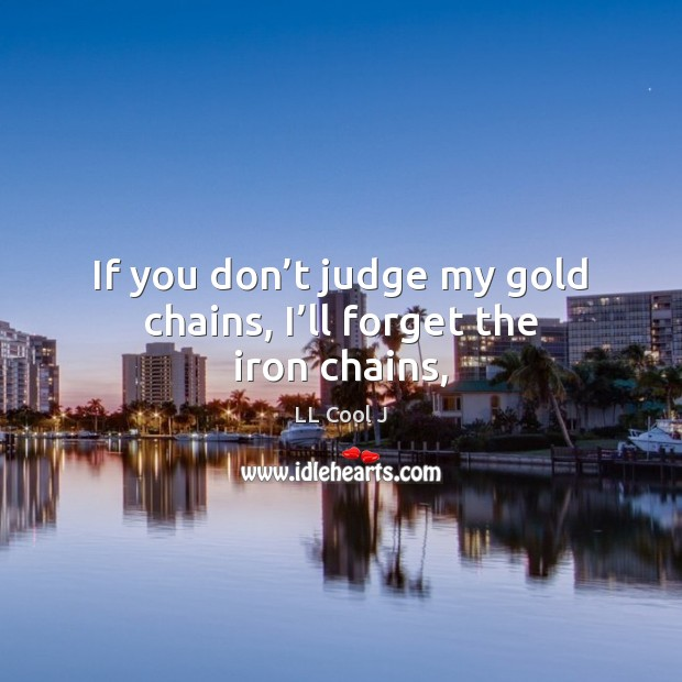 If you don't judge my gold chains, I'll forget the iron chains, LL Cool J Picture Quote