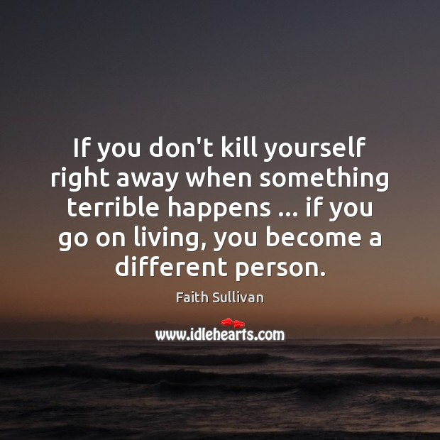 If you don't kill yourself right away when something terrible happens … if Faith Sullivan Picture Quote