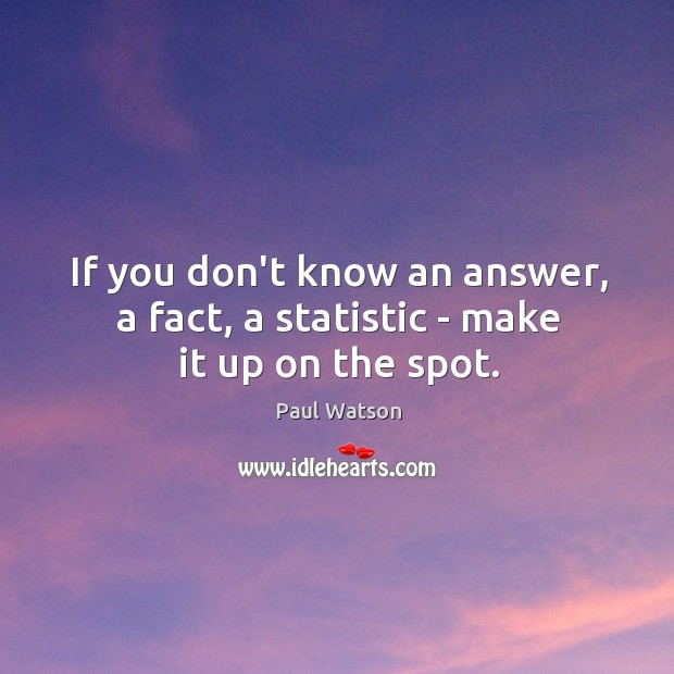 If you don't know an answer, a fact, a statistic – make it up on the spot. Paul Watson Picture Quote
