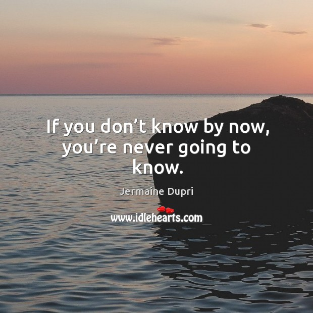 If you don't know by now, you're never going to know. Image
