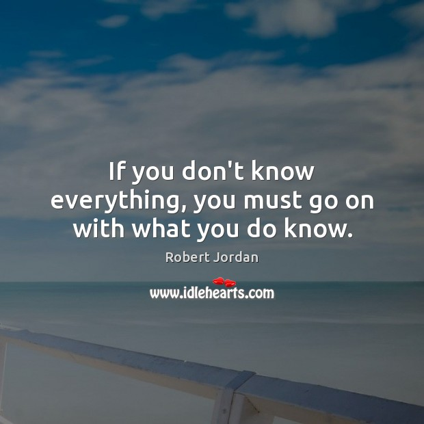 If You Dont Know Everything You Must Go On With What You Do Know