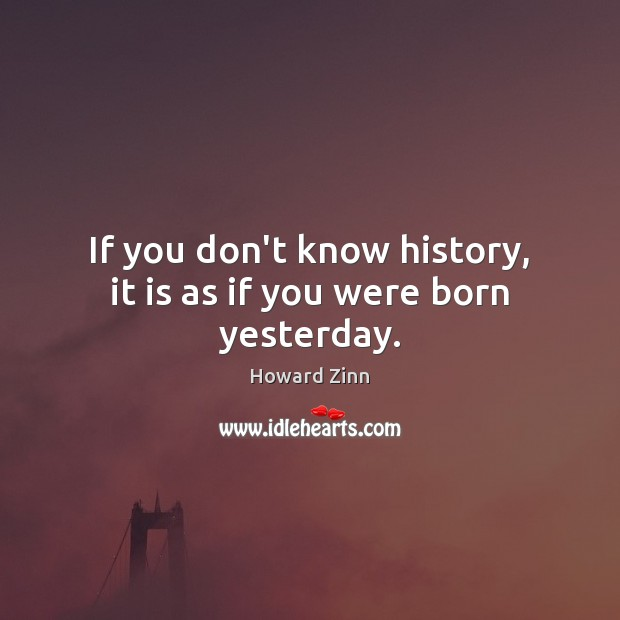 If you don't know history, it is as if you were born yesterday. Howard Zinn Picture Quote