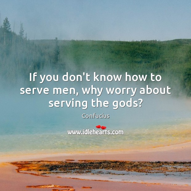 Image, If you don't know how to serve men, why worry about serving the gods?