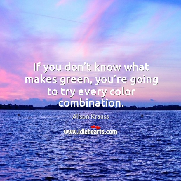 If you don't know what makes green, you're going to try every color combination. Alison Krauss Picture Quote