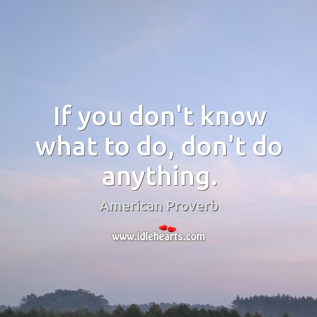 Image, If you don't know what to do, don't do anything.