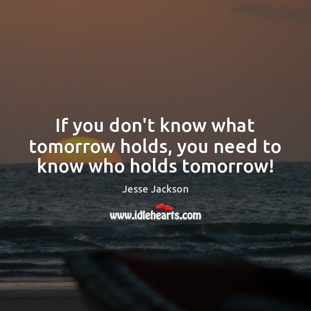 If you don't know what tomorrow holds, you need to know who holds tomorrow! Jesse Jackson Picture Quote